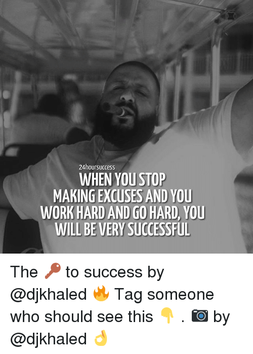 Memes, Work, and Tag Someone: 24hoursuccess  WHEN YOU STOP  MAKING EXCUSES AND YOU  WORK HARD AND GO HARD, YOU  WILL BE VERY SUCCESSFUL The 🔑 to success by @djkhaled 🔥 Tag someone who should see this 👇 . 📷 by @djkhaled 👌