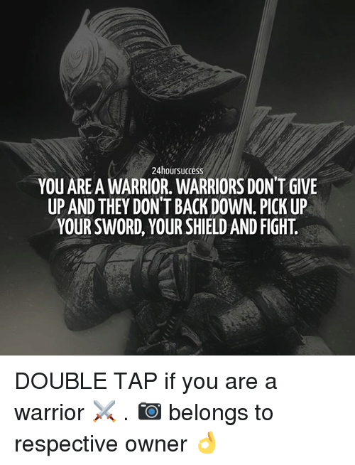 Memes, Warriors, and Sword: 24hoursuccess  YOU AREA WARRIOR. WARRIORS DON'T GIVE  UP AND THEY DON'T BACK DOWN. PICK UP  YOUR SWORD, YOUR SHIELD AND FIGH. DOUBLE TAP if you are a warrior ⚔ . 📷 belongs to respective owner 👌