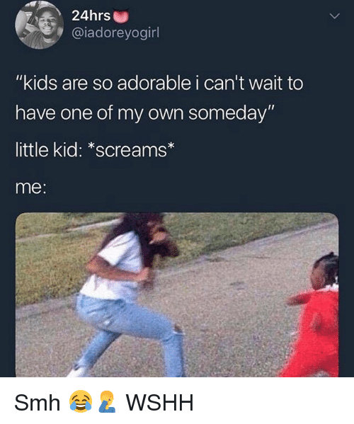 """Memes, Smh, and Wshh: 24hrs  @iadoreyogirl  """"kids are so adorable i can't wait to  have one of my own someday'""""  little kid: *screams  me: Smh 😂🤦♂️ WSHH"""