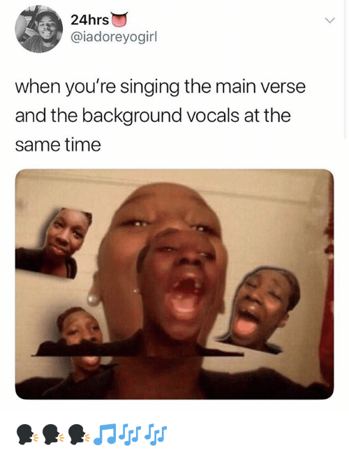 Singing, Time, and Girl Memes: 24hrs  @iadoreyogirl  when you're singing the main verse  and the background vocals at the  same time 🗣🗣🗣🎵🎶🎶