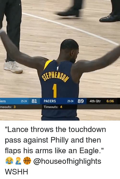 "Memes, Wshh, and Eagle: 25-24 81 PACERS  29-24 89 4th Qtr 6:06  ers  meouts: 3  Timeouts: 4 ""Lance throws the touchdown pass against Philly and then flaps his arms like an Eagle."" ⠀⠀⠀😂🤦‍♂️🏀 @houseofhighlights WSHH"