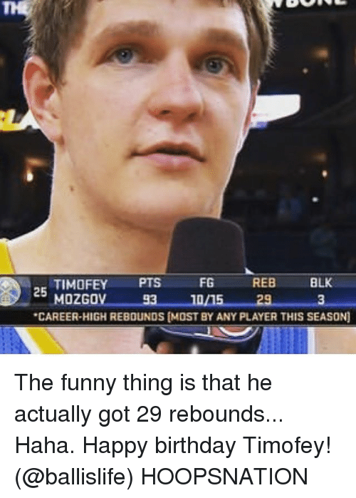 Birthday, Funny, and Memes: 25  CAREER-HIGH REBOUNDS (MOST BY ANY PLAYER THIS SEASON] The funny thing is that he actually got 29 rebounds... Haha. Happy birthday Timofey! (@ballislife) HOOPSNATION