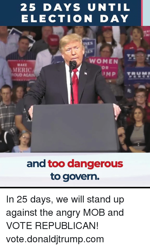 Women, Angry, and Com: 25 DAYS UNTIL  ELECTION DAY  WOMEN  MAKE  MERIC  and too dangerous  to govern. In 25 days, we will stand up against the angry MOB and VOTE REPUBLICAN! vote.donaldjtrump.com
