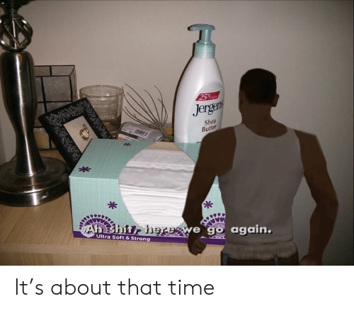 Shit, Time, and Dank Memes: 25  Jergers  Shea  Butter  *  Ah shit, herewe go again.  Ultra Soft & Strong It's about that time