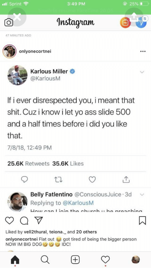Ass, Instagram, and Shit: 25%L  Sprint  3:49 PM  Instagram  47 MINUTES AGO  onlyonecortnei  Karlous Miller  @KarlousM  If i ever disrespected you, i meant that  shit. Cuz i know ilet yo ass slide 500  and a half times before i did you like  that  7/8/18, 12:49 PM  25.6K Retweets 35.6K Likes  Belly Fatlentino @ConsciousJuice 3d  Replying to @KarlousM  Ho an I inin tha churnh  ha nraachina  Liked by vell2thural, teiona._ and 20 others  onlyonecortnei Flat out  NOW IM BIG DOG  got tired of being the bigger person  IDC!