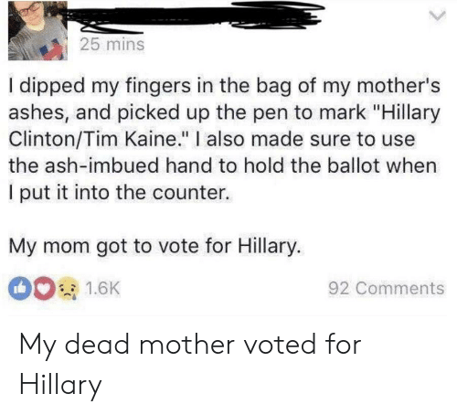 """Ash, Hillary Clinton, and Mothers: 25 mins  I dipped my fingers in the bag of my mother's  ashes, and picked up the pen to mark """"Hillary  Clinton/Tim Kaine."""" I also made sure to use  the ash-imbued hand to hold the ballot when  I put it into the counter.  My mom got to vote for Hillary.  001.6K  92 Comments My dead mother voted for Hillary"""
