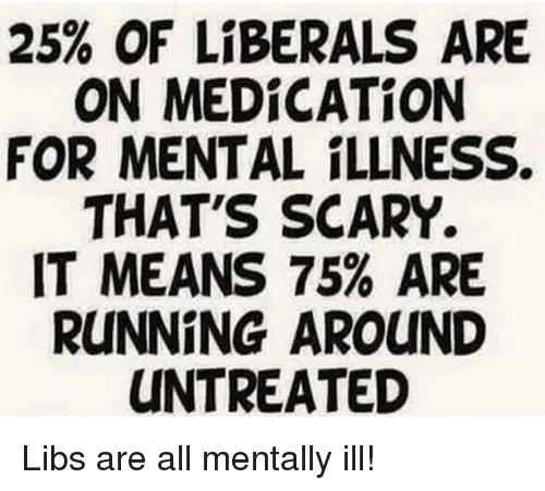 Running, Forwardsfromgrandma, and Means: 25% OF LIBERALS ARE  ON MEDİCATİON  FOR MENTAL ILLNESS.  THAT'S SCARY.  IT MEANS 75% ARE  RUNNING AROUND  UNTREATED Libs are all mentally ill!