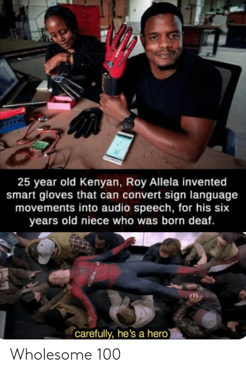 Sign Language, Old, and Wholesome: 25 year old Kenyan, Roy Allela invented  smart gloves that can convert sign language  movements into audio speech, for his six  years old niece who was born deaf.  carefully, he's a hero) Wholesome 100