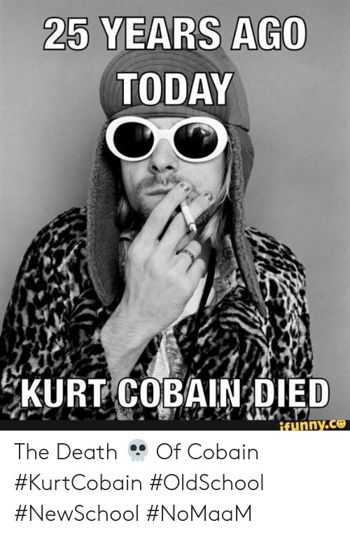 Funny, Memes, and Death: 25 YEARS AGO  TODAY  EKURT COBAIN DIED  funny.c The Death 💀 Of Cobain #KurtCobain #OldSchool #NewSchool #NoMaaM