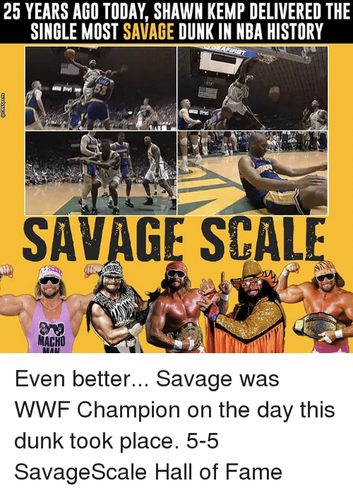 Dunk, Memes, and Nba: 25 YEARS AGO TODAY SHAWN KEMP DELIVERED THE  SINGLE MOST SAVAGE  DUNK IN NBA HISTORY  SAVAGE SCALE  MACHO Even better... Savage was WWF Champion on the day this dunk took place. 5-5 SavageScale Hall of Fame