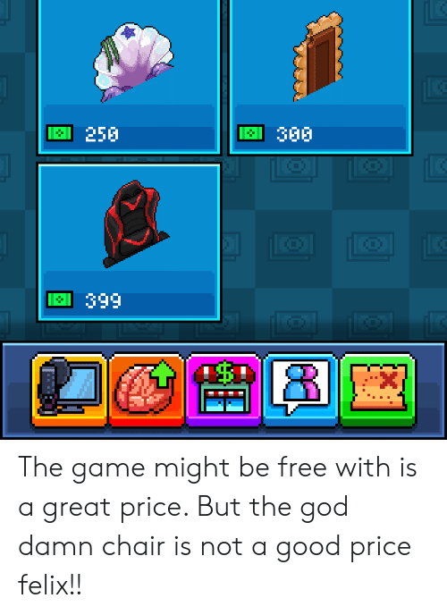 God, The Game, and Free: 250  30  669 The game might be free with is a great price. But the god damn chair is not a good price felix!!