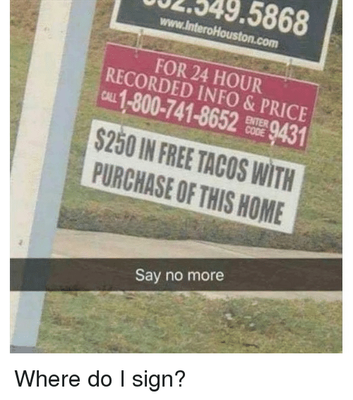 Memes, Free, and Home: 2549.5868  www.InteroHouston.com  FOR 24 HOUR  RECORDED INFO & PRICE  CALL 1-800-741-8652 9431  $250IN FREE TACOS WITH  PURCHASE OF THIS HOME  Say no more Where do I sign?