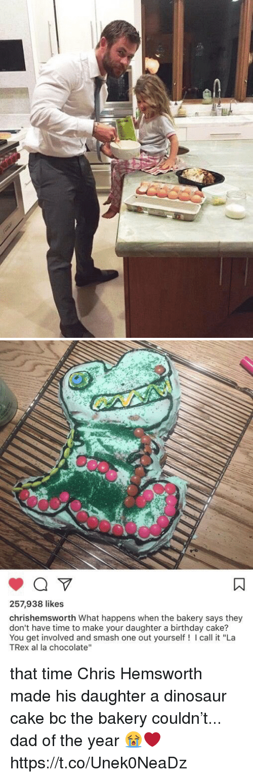 """Birthday, Chris Hemsworth, and Dad: 257,938 likes  chrishemsworth What happens when the bakery says they  don't have time to make your daughter a birthday cake?  You get involved and smash one out yourself! I call it """"La  TRex al la chocolate"""" that time Chris Hemsworth made his daughter a dinosaur cake bc the bakery couldn't... dad of the year 😭❤️ https://t.co/Unek0NeaDz"""