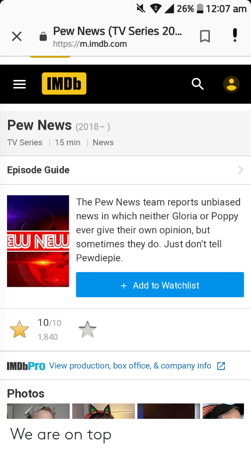 News, Box Office, and Imdb: 26% A 1 2:07 am  xPew News (TV Series 20...!  https://m.imdb.com  IMDb  Pew News (2018-)  TV Series15 min News  Episode Guide  The Pew News team reports unbiased  news in which neither Gloria or Poppy  ever give their own opinion, but  E0U NE0 Sometimes they do. Just don't tell  Pewdiepie  + Add to Watchlist  10/10 A  1,840  MDbPro View production, box office, & company info  Photos We are on top