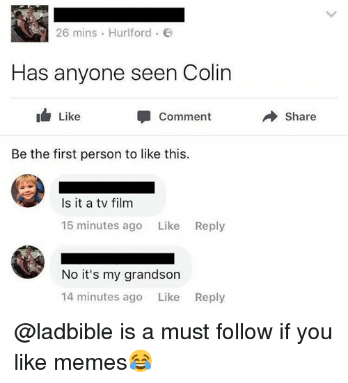 Memes, British, and Film: 26 mins . Hurlford .  Has anyone seen Colin  Like  Comment  → Share  Be the first person to like this.  Is it a tv film  15 minutes ago Like Reply  No it's my grandson  14 minutes ago Like  Reply @ladbible is a must follow if you like memes😂