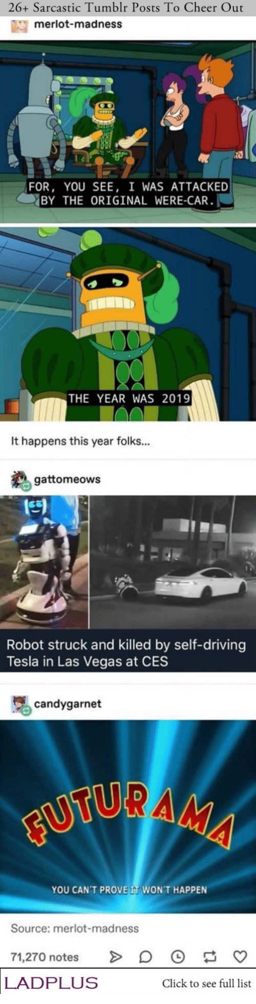 Click, Driving, and Tumblr: 26+ Sarcastic Tumblr Posts To Cheer Out  merlot-madness  FOR, YOU SEE, I WAS ATTACKED  BY THE ORIGINAL WERE-CAR  THE YEAR WAS 2019  It happens this year folks...  gattomeows  Robot struck and killed by self-driving  Tesla in Las Vegas at CES  candygarnet  FUTURAMA  YOU CAN'T PROVE IT WON'T HAPPEN  Source: merlot-madness  71,270 notes  LADPLUS  Click to see full list