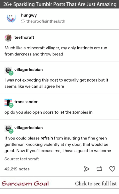 Click, Minecraft, and Tumblr: 26+ Sparkling Tumblr Posts That Are Just Amazing  ..hungwy  theproofisinthesloth  teethcraft  Much like a minecraft villager, my only instincts are rurn  from darkness and throw bread  villagerlesbian  I was not expecting this post to actually get notes but it  seems like we can all agree here  trans-ender  op do you also open doors to let the zombies in  villagerlesbian  If you could please refrain from insulting the fine green  gentleman knocking violently at my door, that would be  great. Now if you'll excuse me, I have a guest to welcome  Source: teethcraft  42,219 notes  Sarcasm Goal  Click to see full list