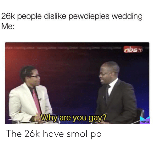 Memes, Wedding, and Gay: 26k people dislike pewdiepies wedding  Me:  abs  Why are you gay?  MEMES The 26k have smol pp