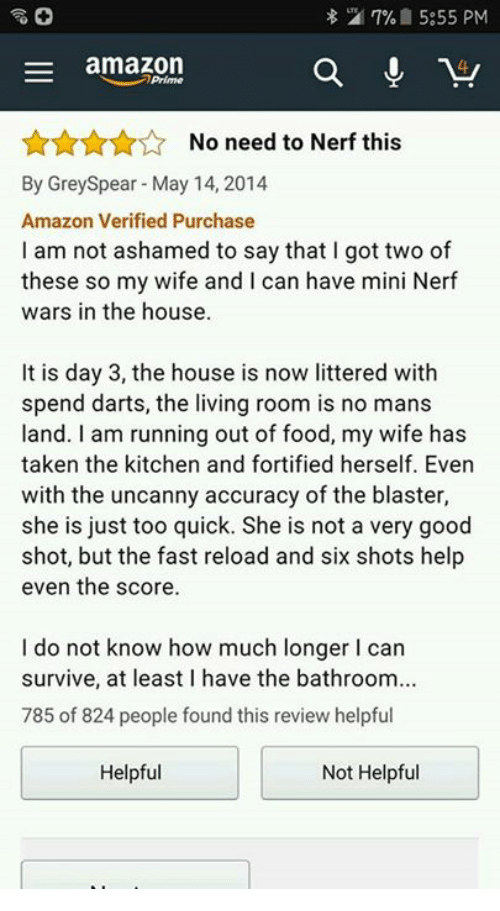 Amazon, Food, and Memes: 27% 5:55 PM  E amazon  a  No need to Nerf this  By Grey Spear May 14, 2014  Amazon Verified Purchase  am not ashamed to say that I got two of  these so my wife and I can have mini Nerf  wars in the house.  It is day 3, the house is now littered with  spend darts, the living room is no mans  land. am running out of food, my wife has  taken the kitchen and fortified herself. Even  with the uncanny accuracy of the blaster,  she is just too quick. She is not a very good  shot, but the fast reload and six shots help  even the score.  I do not know how much longer l can  survive, at least I have the bathroom...  785 of 824 people found this review helpful  Not Helpful  Helpful