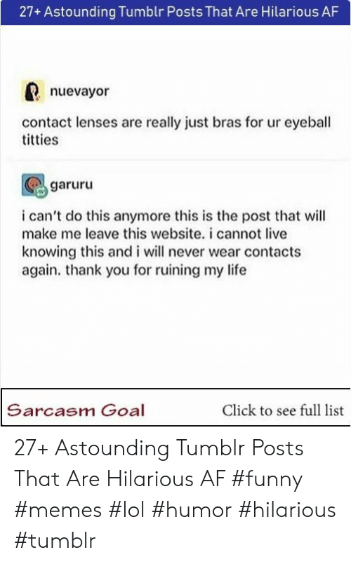 Af, Click, and Funny: 27+ Astounding Tumblr Posts That Are Hilarious AF  nuevayor  contact lenses are really just bras for ur eyeball  titties  garuru  i can't do this anymore this is the post that will  make me leave this website. i cannot live  knowing this and i will never wear contacts  again. thank you for ruining my life  Sarcasm Goal  Click to see full list 27+ Astounding Tumblr Posts That Are Hilarious AF  #funny #memes #lol #humor #hilarious #tumblr
