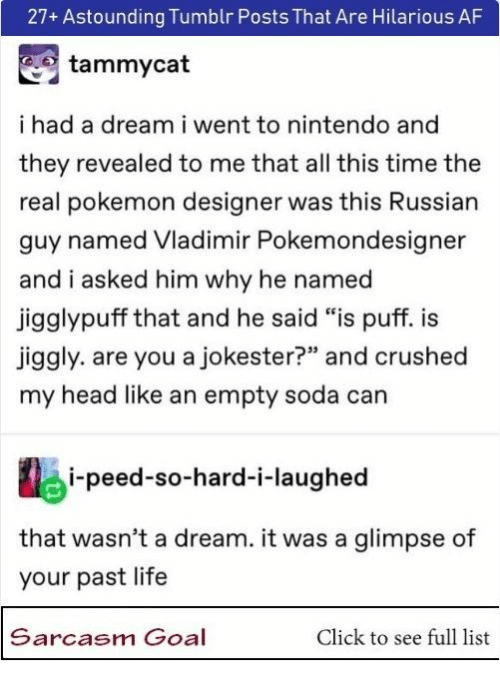 "A Dream, Af, and Click: 27+ Astounding Tumblr Posts That Are Hilarious AF  tammycat  ihad a dream i went to nintendo and  they revealed to me that all this time the  real pokemon designer was this Russian  guy named Vladimir Pokemondesigner  and i asked him why he named  jigglypuff that and he said ""is puff. i  jiggly. are you a jokester?"" and crushed  my head like an empty soda can  i-peed-so-hard-i-laughed  that wasn't a dream. it was a glimpse of  your past life  Sarcasm Goal  Click to see full list"