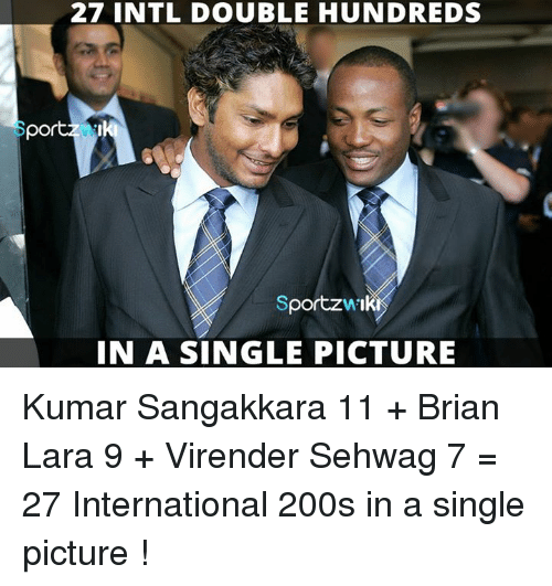 Memes, International, and Single: 27 INTL DOUBLE HUNDREDS  SportzwIK  VA  IN A SINGLE PICTURE Kumar Sangakkara 11 + Brian Lara 9 + Virender Sehwag 7 = 27 International 200s in a single picture !