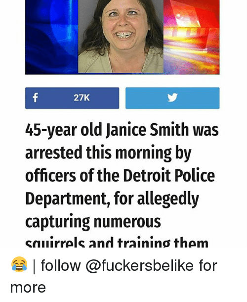 Detroit, Memes, and Police: 27K  45-year old Janice Smith was  arrested this morning by  officers of the Detroit Police  Department, for allegedly  capturing numerous  sallirrels and training them 😂 | follow @fuckersbelike for more