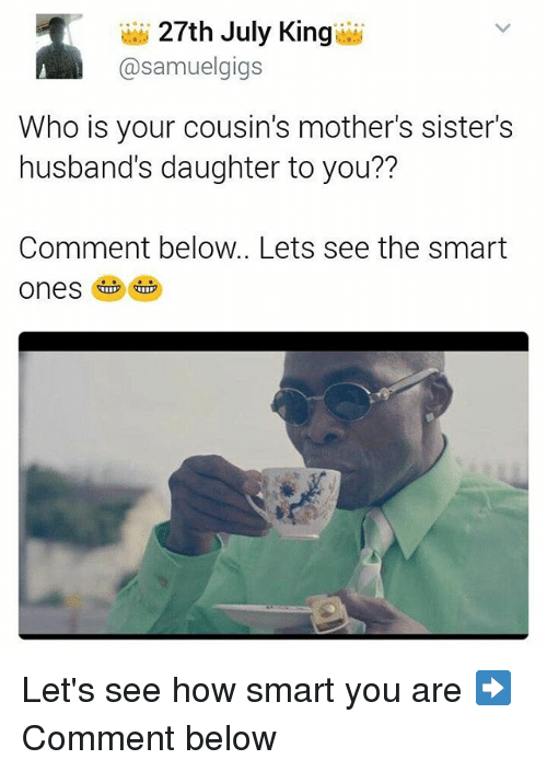 Memes, Mothers, and 🤖: 27th July King  @samuelgigs  Who is your cousin's mother's sister's  husband's daughter to you??  Comment below.. Lets see the smart Let's see how smart you are ➡️Comment below