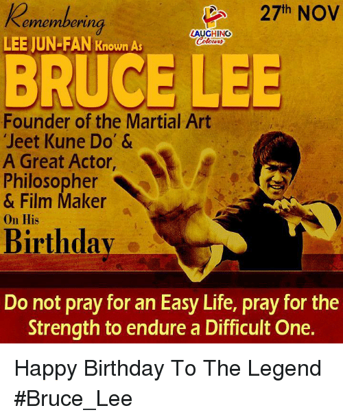Birthday, Life, and Happy Birthday: 27th NOV  ememberi  erung  LAUGHING  LEE JUN-FAN Known As  BRUCE LEE  Founder of the Martial Art  Jeet Kune Do' &  A Great Actor,  Philosopher  & Film Maker  On His  Birthdav  Do not pray for an Easy Life, pray for the  Strength to endure a Difficult One. Happy Birthday To The Legend #Bruce_Lee
