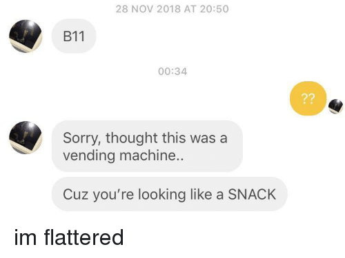 Sorry, Thought, and Looking: 28 NOV 2018 AT 20:50  B11  00:34  Sorry, thought this was a  vending machine..  Cuz you're looking like a SNACK im flattered