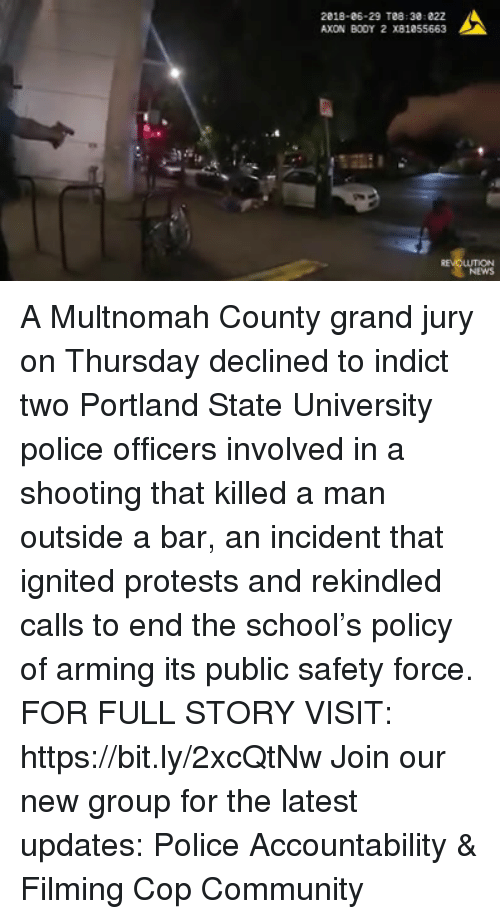 Community, Memes, and News: 2818-06-29 T88 38:822  AXON BOOY 2 X81a55663  .4  RE  LUTION  NEWS A Multnomah County grand jury on Thursday declined to indict two Portland State University police officers involved in a shooting that killed a man outside a bar, an incident that ignited protests and rekindled calls to end the school's policy of arming its public safety force. FOR FULL STORY VISIT: https://bit.ly/2xcQtNw Join our new group for the latest updates: Police Accountability & Filming Cop Community