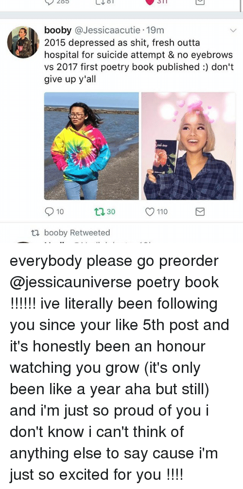Andrew Bogut, Fresh, and Ironic: 285  n booby @Jessicaacutie 19m  2015 depressed as shit, fresh outta  hospital for suicide attempt & no eyebrows  vs 2017 first poetry book published:) don't  give up y'all  10  O 110  30  ti booby Retweeted everybody please go preorder @jessicauniverse poetry book !!!!!! ive literally been following you since your like 5th post and it's honestly been an honour watching you grow (it's only been like a year aha but still) and i'm just so proud of you i don't know i can't think of anything else to say cause i'm just so excited for you !!!!