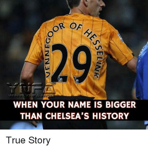 Memes, True, and History: 29  2  WHEN YOUR NAME IS BIGGER  THAN CHELSEA'S HISTORY True Story