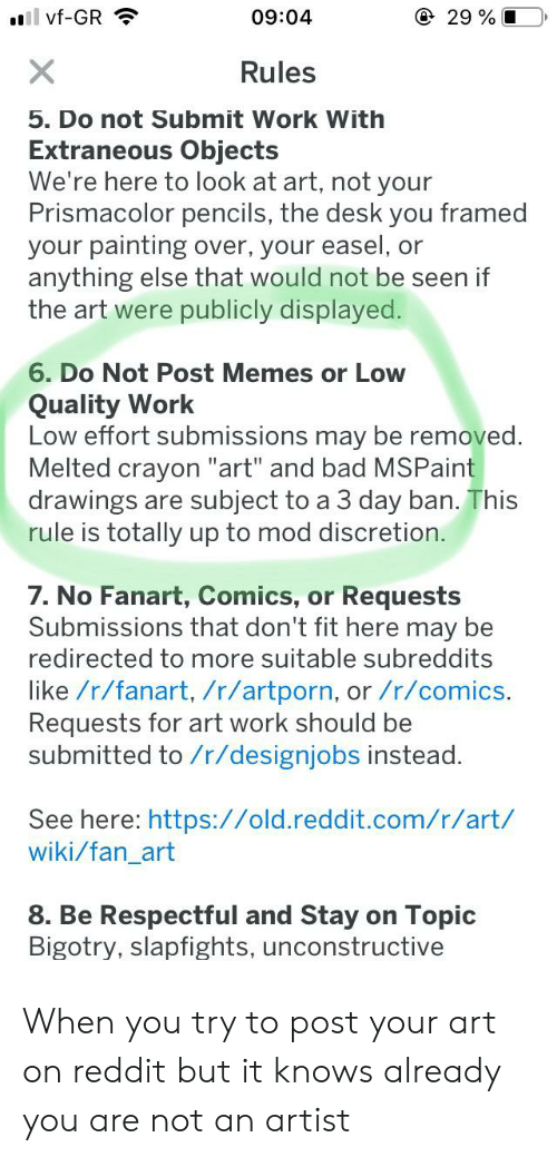 """Bad, Memes, and Reddit: @ 29 % I  09:04  l vf-GR  X  Rules  5. Do not Submit Work With  Extraneous Objects  We're here to look at art, not your  Prismacolor pencils, the desk you framed  your painting over, your easel, or  anything else that would not be seen if  the art were publicly displayed.  6. Do Not Post Memes or Low  Quality Work  Low effort submissions may be removed.  Melted crayon """"art"""" and bad MSPaint  drawings are subject to a 3 day ban. This  rule is totally up to mod discretion.  7. No Fanart, Comics, or Requests  Submissions that don't fit here may be  redirected to more suitable subreddits  like /r/fanart, /r/artporn, or /r/comics.  Requests for art work should be  submitted to /r/designjobs instead.  See here: https://old.reddit.com/r/art/  wiki/fan_art  8. Be Respectful and Stay  Bigotry, slapfights, unconstructive  Topic  on When you try to post your art on reddit but it knows already you are not an artist"""