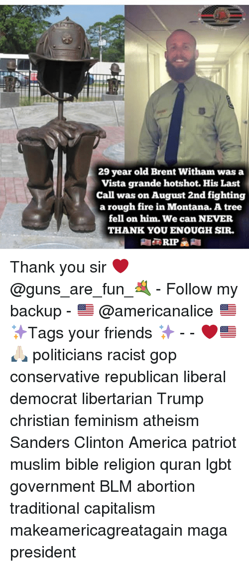 America, Feminism, and Fire: 29 year old Brent Witham was a  Vista grande hotshot. His Last  Call was on August 2nd fighting  a rough fire in Montana. A tree  fell on him. We can NEVER  THANK YOU ENOUGH SIR. Thank you sir ❤️ @guns_are_fun_💐 - Follow my backup - 🇺🇸 @americanalice 🇺🇸 ✨Tags your friends ✨ - - ❤️🇺🇸🙏🏻 politicians racist gop conservative republican liberal democrat libertarian Trump christian feminism atheism Sanders Clinton America patriot muslim bible religion quran lgbt government BLM abortion traditional capitalism makeamericagreatagain maga president