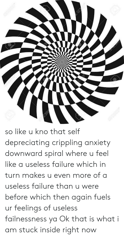 Anxiety, Failure, and Spiral: 2BR so like u kno that self depreciating crippling anxiety downward spiral where u feel like a useless failure which in turn makes u even more of a useless failure than u were before which then again fuels ur feelings of useless failnessness ya Ok that is what i am stuck inside right now