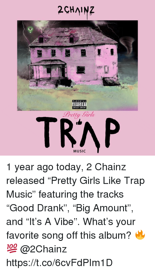 "Girls, Music, and Parental Advisory: 2CHAINZ  PARENTAL  ADVISORY  EXPLICIT CONTENT  Pretty Girls  TRAP 1 year ago today, 2 Chainz released ""Pretty Girls Like Trap Music"" featuring the tracks ""Good Drank"", ""Big Amount"", and ""It's A Vibe"". What's your favorite song off this album? 🔥💯 @2Chainz https://t.co/6cvFdPIm1D"