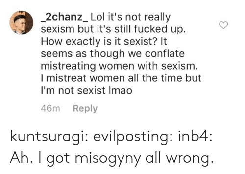 Lol, Tumblr, and Blog: 2chanz_ Lol it's not really  sexism but it's still fucked up.  How exactly is it sexist? It  seems as though we conflate  mistreating women with sexism  I mistreat women all the time but  I'm not sexist Imao  46m Reply kuntsuragi:  evilposting:  inb4:  Ah.  I got misogyny all wrong.