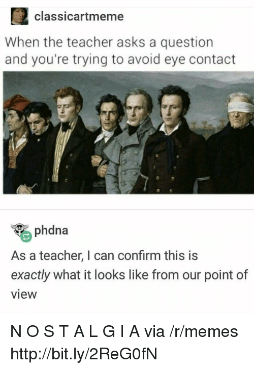 Memes, Teacher, and Http: 2classicartmeme  When the teacher asks a question  and you're trying to avoid eye contact  phdna  As a teacher, I can confirm this is  exactly what it looks like from our point of  view N O S T A L G I A via /r/memes http://bit.ly/2ReG0fN