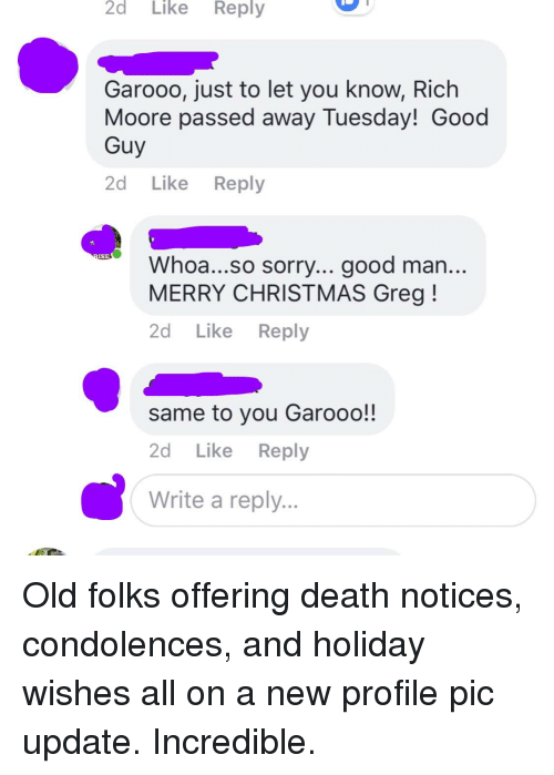 Christmas, Sorry, and Condolences: 2d  Like  Reply  Garooo, just to let you know, Rich  Moore passed away Tuesday! Good  Guy  2d Like Reply  ISE  Whoa...so sorry... good man  MERRY CHRISTMAS Greg!  2d Like Reply  same to you Garooo!!  2d Like Reply  Write a reply.