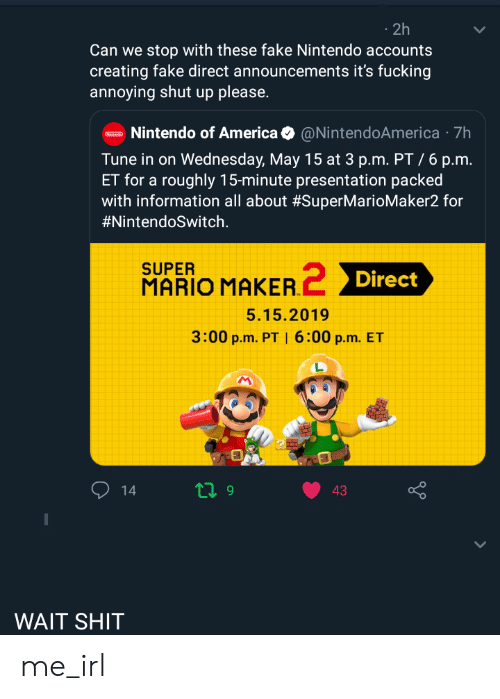 America, Fake, and Fucking: 2h  Can we stop with these fake Nintendo accounts  creating fake direct announcements it's fucking  annoying shut up please.  Nintendo of America@NintendoAmerica 7h  Tune in on Wednesday, May 15 at 3 p.m. PT /6 p.m.  ET for a roughly 15-minute presentation packed  with information all about #SuperMarioMaker2 for  #Nintend°Switch  SUPER  MARIO MAKER  Direct  5.15.2019  3:00 p.m. PT I 6:00 p.m. ET  14  43  WAIT SHIT me_irl