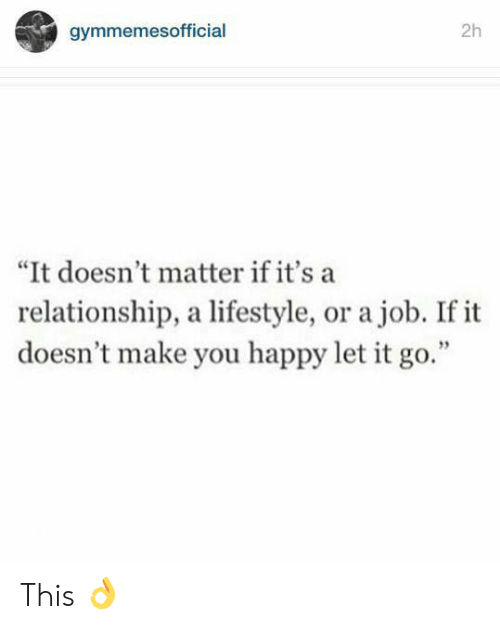 "Happy, Let It Go, and Lifestyle: 2h  gymmemesofficial  ""It doesn't matter if it's a  relationship, a lifestyle, or a job. If it  doesn't make you happy let it go."" This 👌"