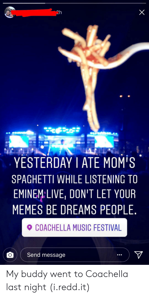 Coachella, Memes, and Moms: 2h  YESTERDAY1 ATE MOM'S  SPAGHETTI WHILE LISTENING TO  EMINEMLIVE, DON'T LET YOUR  MEMES BE DREAMS PEOPLE.  COACHELLA MUSIC FESTIVA  。( Send message My buddy went to Coachella last night (i.redd.it)