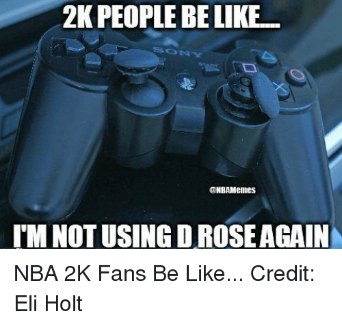 Nba, Nba 2k, and Elis: 2KPEOPLE BE LIKE  ONBAMeilles  TM NOTUSING DROSEAGAIN NBA 2K Fans Be Like...