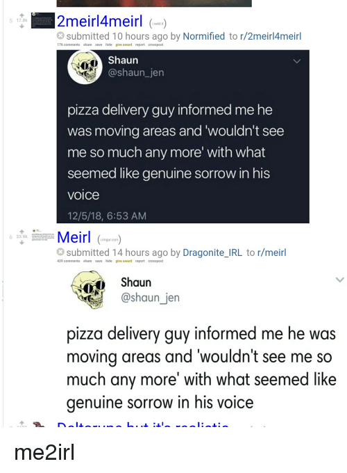 Pizza, Imgur, and Voice: 2meirl4meirl  5 17.8  i.redd.it  submitted 10 hours ago by Normified to r/2meirl4meirl  176 comments share save hide give award report crosspost  Shaun  @shaun_jen  pizza delivery guy informed me he  was moving areas and'wouldn't see  me so much any more' with what  seemed like genuine sorrow in his  voice  12/5/18, 6:53 AM  33.9k  .imgur.com  submitted 14 hours ago by Dragonite_IRL to r/meirl  429 comments share save hide give award report crosspost  Shaun  @shaun jen  pizza delivery guy informed me he was  moving areas and 'wouldn't see me so  much any more with what seemed like  genuine sorrow in his voice