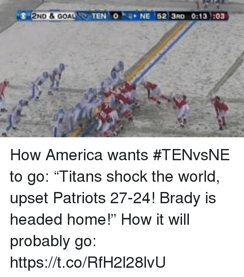 "America, Patriotic, and Sports: 2ND &GOA  TEN O  NE 62 3RD 0:13 :03 How America wants #TENvsNE to go: ""Titans shock the world, upset Patriots 27-24! Brady is headed home!""  How it will probably go: https://t.co/RfH2l28lvU"