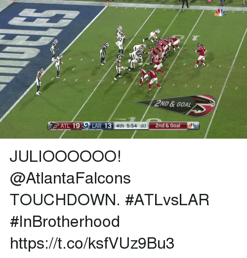 Memes, Goal, and Atlantafalcons: 2ND &GOAL  ATL 19 LAR 13 4th 5:54  4th 5:54  and 3100AM  4th 5:54 :07  & Goal JULIOOOOOO!  @AtlantaFalcons TOUCHDOWN. #ATLvsLAR #InBrotherhood https://t.co/ksfVUz9Bu3