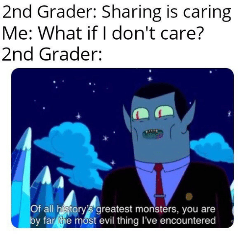 Evil, Monsters, and All: 2nd Grader: Sharing is caring  Me: What if I don't care?  2nd Grader:  Of all history's greatest monsters, you are  by far the most evil thing I've encountered