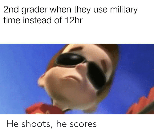 Military Time, Time, and Military: 2nd grader when they use military  time instead of 12hr He shoots, he scores