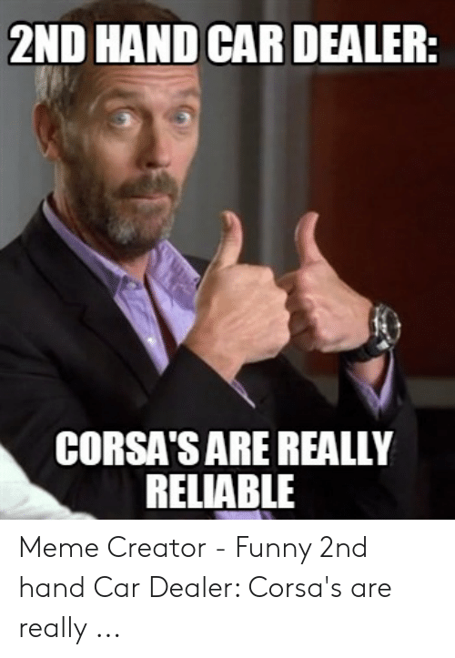 2nd Hand Car Dealer Corsa S Are Really Reliable Meme Creator Funny